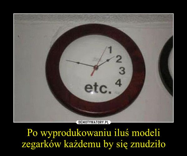 Po wyprodukowaniu iluś modeli zegarków każdemu by się znudziło –