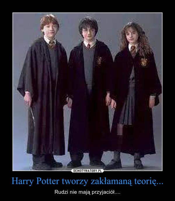 Harry Potter tworzy zakłamaną teorię... – Rudzi nie mają przyjaciół....