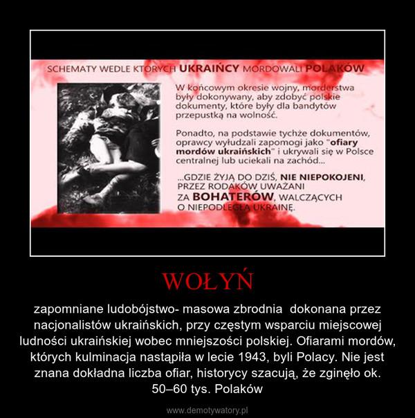 WOŁYŃ – zapomniane ludobójstwo- masowa zbrodnia  dokonana przez nacjonalistów ukraińskich, przy częstym wsparciu miejscowej ludności ukraińskiej wobec mniejszości polskiej. Ofiarami mordów, których kulminacja nastąpiła w lecie 1943, byli Polacy. Nie jest znana dokładna liczba ofiar, historycy szacują, że zginęło ok. 50–60 tys. Polaków