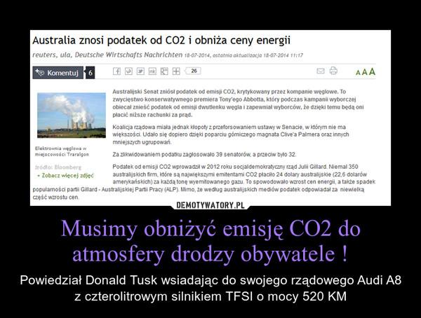 Musimy obniżyć emisję CO2 do atmosfery drodzy obywatele ! – Powiedział Donald Tusk wsiadając do swojego rządowego Audi A8 z czterolitrowym silnikiem TFSI o mocy 520 KM