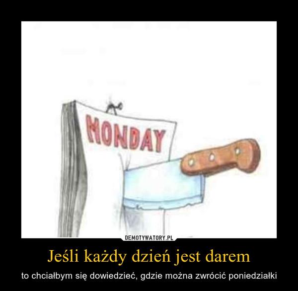 Jeśli każdy dzień jest darem – to chciałbym się dowiedzieć, gdzie można zwrócić poniedziałki