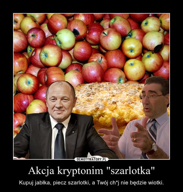 """Akcja kryptonim """"szarlotka"""" – Kupuj jabłka, piecz szarlotki, a Twój ch*j nie będzie wiotki."""