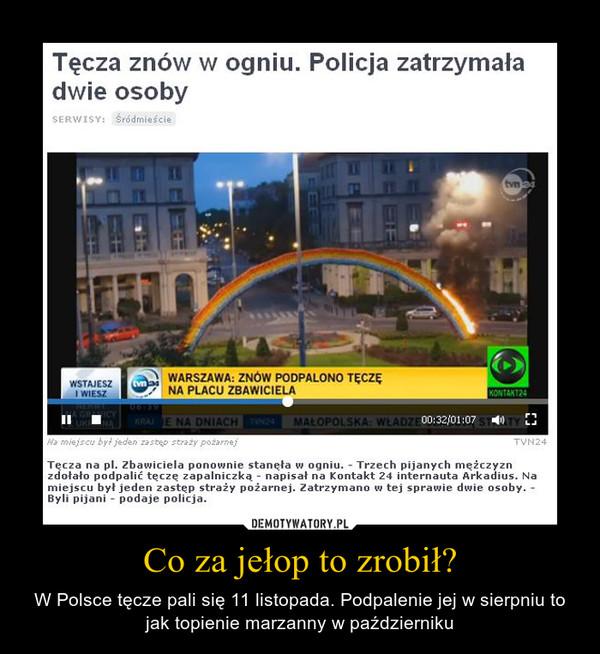 Co za jełop to zrobił? – W Polsce tęcze pali się 11 listopada. Podpalenie jej w sierpniu to jak topienie marzanny w październiku
