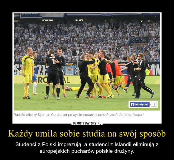 Każdy umila sobie studia na swój sposób – Studenci z Polski imprezują, a studenci z Islandii eliminują z europejskich pucharów polskie drużyny.
