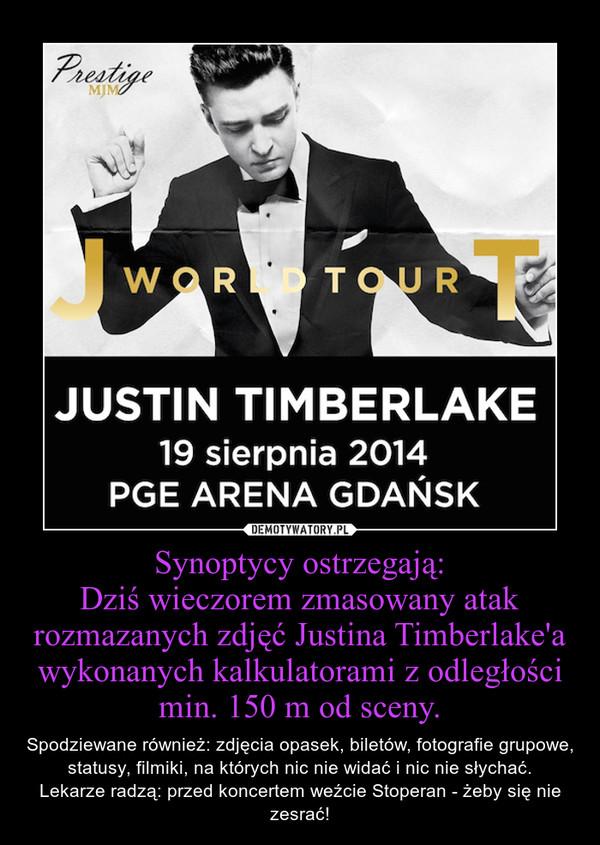 Synoptycy ostrzegają:Dziś wieczorem zmasowany atak rozmazanych zdjęć Justina Timberlake'a wykonanych kalkulatorami z odległości min. 150 m od sceny. – Spodziewane również: zdjęcia opasek, biletów, fotografie grupowe, statusy, filmiki, na których nic nie widać i nic nie słychać.Lekarze radzą: przed koncertem weźcie Stoperan - żeby się nie zesrać!