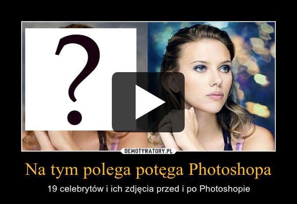 Na tym polega potęga Photoshopa – 19 celebrytów i ich zdjęcia przed i po Photoshopie