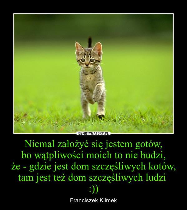 Niemal założyć się jestem gotów,bo wątpliwości moich to nie budzi,że - gdzie jest dom szczęśliwych kotów,tam jest też dom szczęśliwych ludzi :)) – Franciszek Klimek