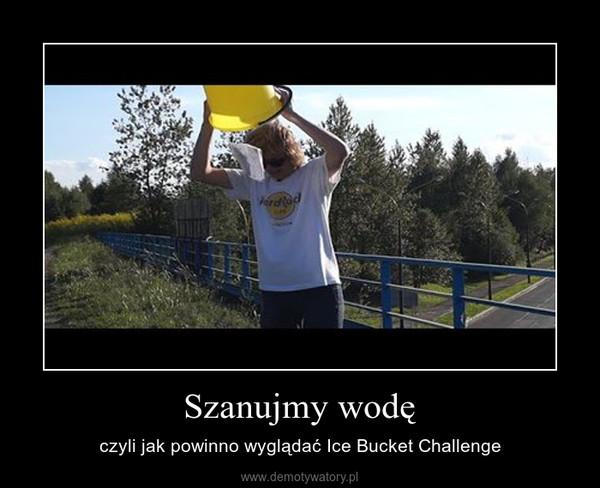 Szanujmy wodę – czyli jak powinno wyglądać Ice Bucket Challenge