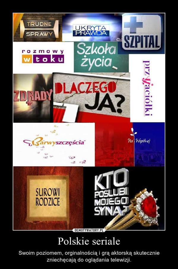 Polskie seriale – Swoim poziomem, orginalnością i grą aktorską skutecznie zniechęcają do oglądania telewizji.