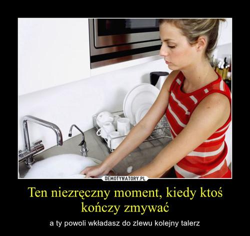 Ten niezręczny moment, kiedy ktoś kończy zmywać