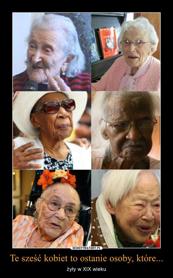 Te sześć kobiet to ostanie osoby, które... – żyły w XIX wieku