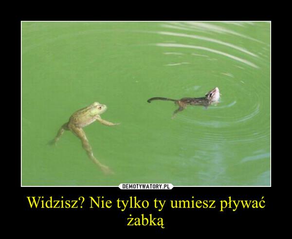 Widzisz? Nie tylko ty umiesz pływać żabką –