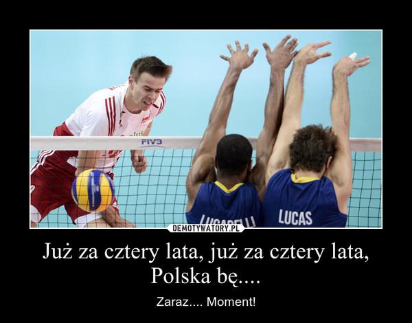 Już za cztery lata, już za cztery lata, Polska bę.... – Zaraz.... Moment!