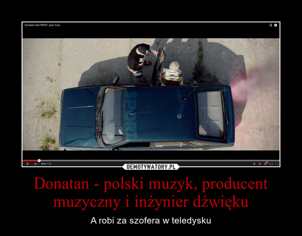 Donatan - polski muzyk, producent muzyczny i inżynier dźwięku – A robi za szofera w teledysku