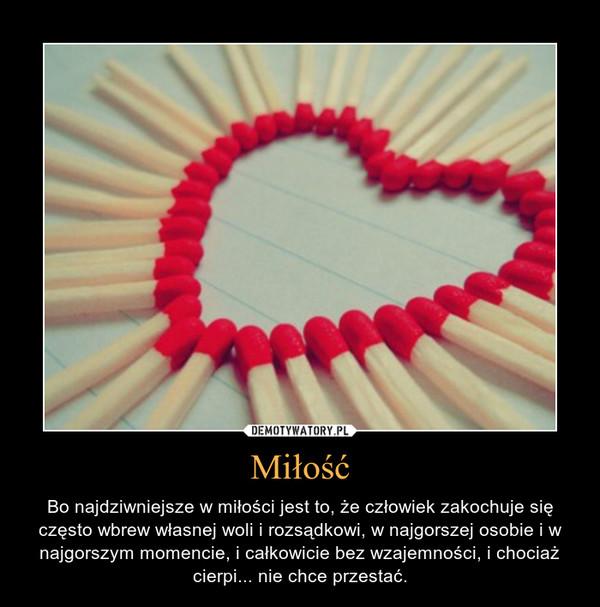 Miłość – Bo najdziwniejsze w miłości jest to, że człowiek zakochuje się często wbrew własnej woli i rozsądkowi, w najgorszej osobie i w najgorszym momencie, i całkowicie bez wzajemności, i chociaż cierpi... nie chce przestać.