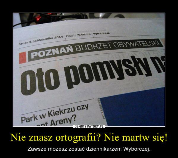 Nie znasz ortografii? Nie martw się! – Zawsze możesz zostać dziennikarzem Wyborczej.
