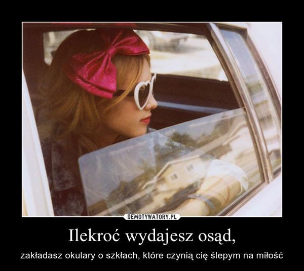 Ilekroć wydajesz osąd, – zakładasz okulary o szkłach, które czynią cię ślepym na miłość