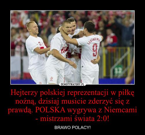 Hejterzy polskiej reprezentacji w piłkę nożną, dzisiaj musicie zderzyć się z prawdą. POLSKA wygrywa z Niemcami - mistrzami świata 2:0!