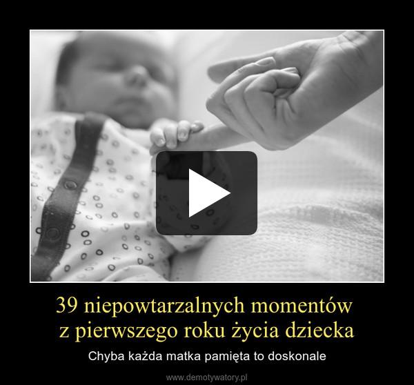 39 niepowtarzalnych momentów z pierwszego roku życia dziecka – Chyba każda matka pamięta to doskonale