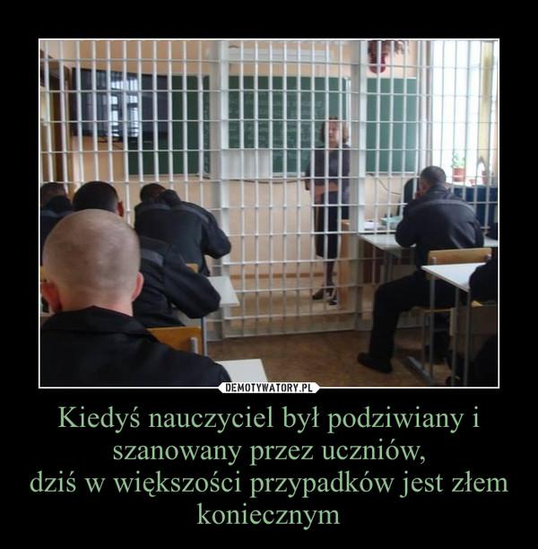 Kiedyś nauczyciel był podziwiany i szanowany przez uczniów,dziś w większości przypadków jest złem koniecznym –