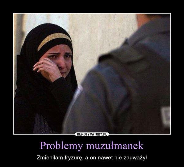 Problemy muzułmanek – Zmieniłam fryzurę, a on nawet nie zauważył