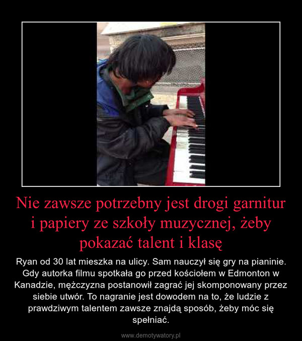 Nie zawsze potrzebny jest drogi garnitur i papiery ze szkoły muzycznej, żeby pokazać talent i klasę – Ryan od 30 lat mieszka na ulicy. Sam nauczył się gry na pianinie. Gdy autorka filmu spotkała go przed kościołem w Edmonton w Kanadzie, mężczyzna postanowił zagrać jej skomponowany przez siebie utwór. To nagranie jest dowodem na to, że ludzie z prawdziwym talentem zawsze znajdą sposób, żeby móc się spełniać.