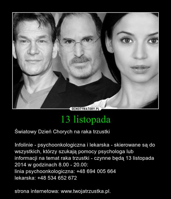 13 listopada – Światowy Dzień Chorych na raka trzustkiInfolinie - psychoonkologiczna i lekarska - skierowane są do wszystkich, którzy szukają pomocy psychologa lub informacji na temat raka trzustki - czynne będą 13 listopada 2014 w godzinach 8.00 - 20.00:linia psychoonkologiczna: +48 694 005 664lekarska: +48 534 652 672strona internetowa: www.twojatrzustka.pl.
