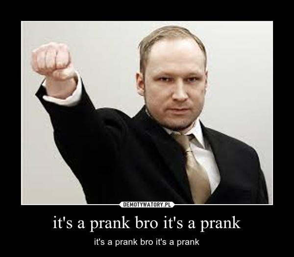 it's a prank bro it's a prank – it's a prank bro it's a prank