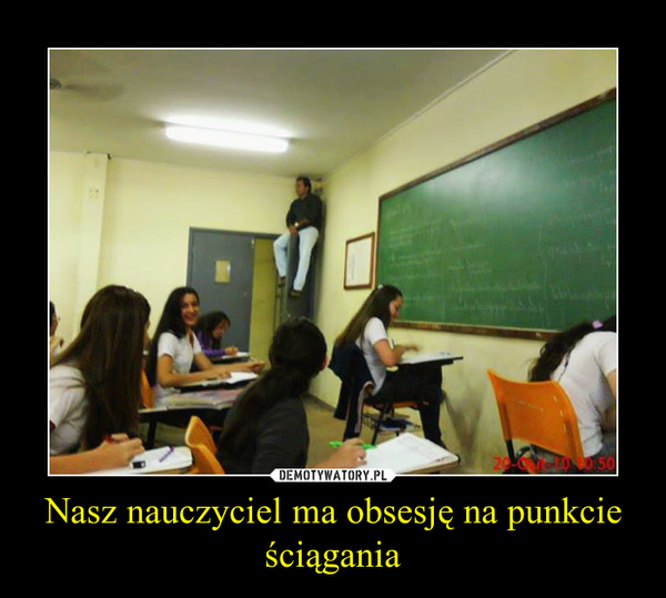 Nasz nauczyciel ma obsesję na punkcie ściągania –