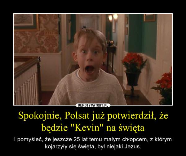 """Spokojnie, Polsat już potwierdził, że będzie """"Kevin"""" na święta – I pomyśleć, że jeszcze 25 lat temu małym chłopcem, z którym kojarzyły się święta, był niejaki Jezus."""