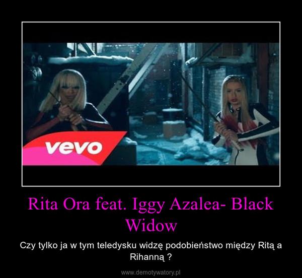 Rita Ora feat. Iggy Azalea- Black Widow – Czy tylko ja w tym teledysku widzę podobieństwo między Ritą a Rihanną ?