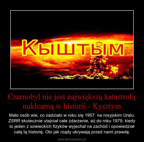 Czarnobyl nie jest największą katastrofą nuklearną w historii - Kysztym – Mało osób wie, co zadziało w roku się 1957  na rosyjskim Uralu. ZSRR skutecznie utajniał całe zdarzenie, aż do roku 1979, kiedy to jeden z sowieckich fizyków wyjechał na zachód i opowiedział całą tą historię. Oto jak rządy ukrywają przed nami prawdę.