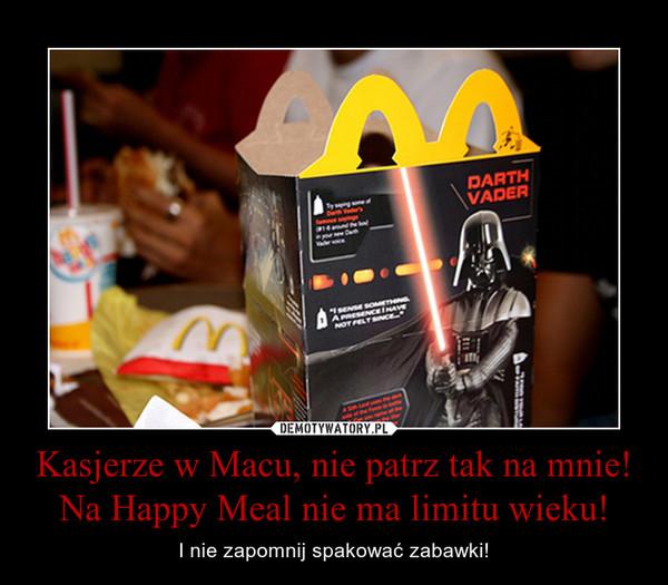 Kasjerze w Macu, nie patrz tak na mnie!Na Happy Meal nie ma limitu wieku! – I nie zapomnij spakować zabawki!