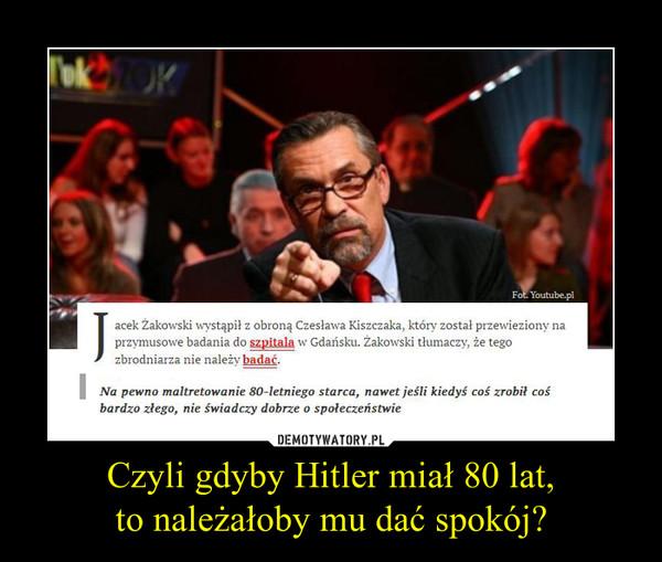 Czyli gdyby Hitler miał 80 lat,to należałoby mu dać spokój? –