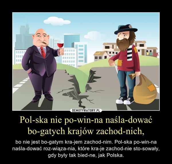 Polska nie powinna naśladować bogatych krajów zachodnich, – bo nie jest bogatym krajem zachodnim. Polska powinna naśladować rozwiązania, które kraje zachodnie stosowały, gdy były tak biedne, jak Polska.
