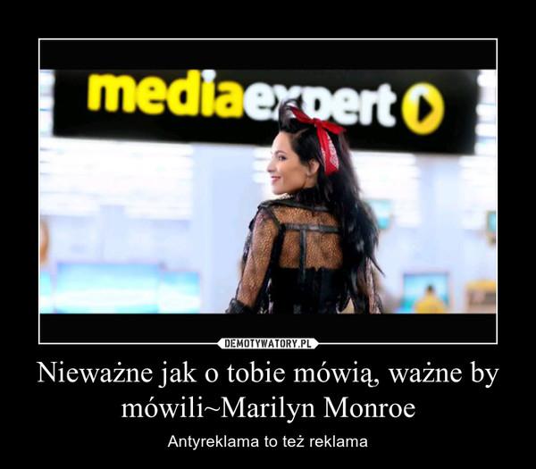 Nieważne jak o tobie mówią, ważne by mówili~Marilyn Monroe – Antyreklama to też reklama
