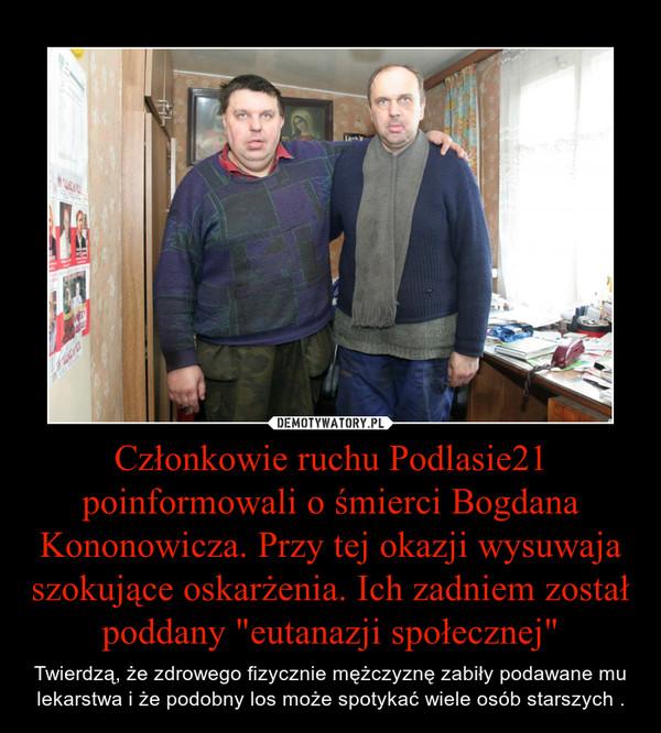 """Członkowie ruchu Podlasie21 poinformowali o śmierci Bogdana Kononowicza. Przy tej okazji wysuwaja szokujące oskarżenia. Ich zadniem został poddany """"eutanazji społecznej"""" – Twierdzą, że zdrowego fizycznie mężczyznę zabiły podawane mu lekarstwa i że podobny los może spotykać wiele osób starszych ."""