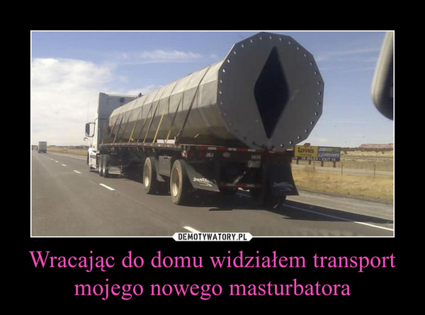 Wracając do domu widziałem transport mojego nowego masturbatora –