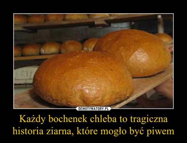 Każdy bochenek chleba to tragiczna historia ziarna, które mogło być piwem –