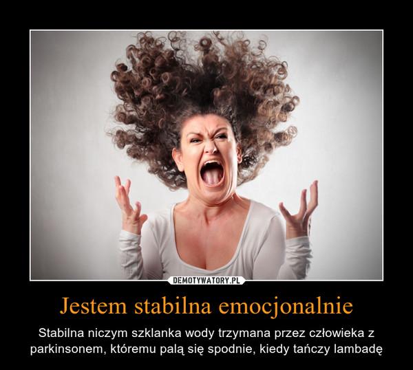 Jestem stabilna emocjonalnie – Stabilna niczym szklanka wody trzymana przez człowieka z parkinsonem, któremu palą się spodnie, kiedy tańczy lambadę