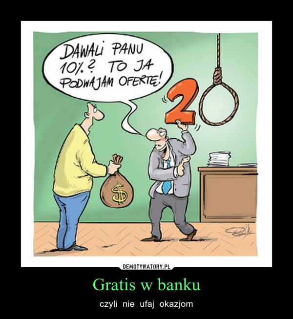 Gratis w banku – czyli  nie  ufaj  okazjom