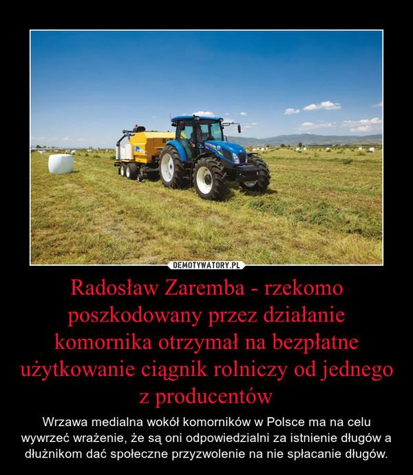 Radosław Zaremba - rzekomo poszkodowany przez działanie komornika otrzymał na bezpłatne użytkowanie ciągnik rolniczy od jednego z producentów – Wrzawa medialna wokół komorników w Polsce ma na celu wywrzeć wrażenie, że są oni odpowiedzialni za istnienie długów a dłużnikom dać społeczne przyzwolenie na nie spłacanie długów.