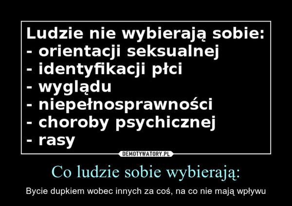 Co ludzie sobie wybierają: – Bycie dupkiem wobec innych za coś, na co nie mają wpływu Ludzie nie wybierają sobie:- orientacji seksualnej- identyfikacji płci- wyglądu- niepałnosprawności- choroby psychicznej- rasy