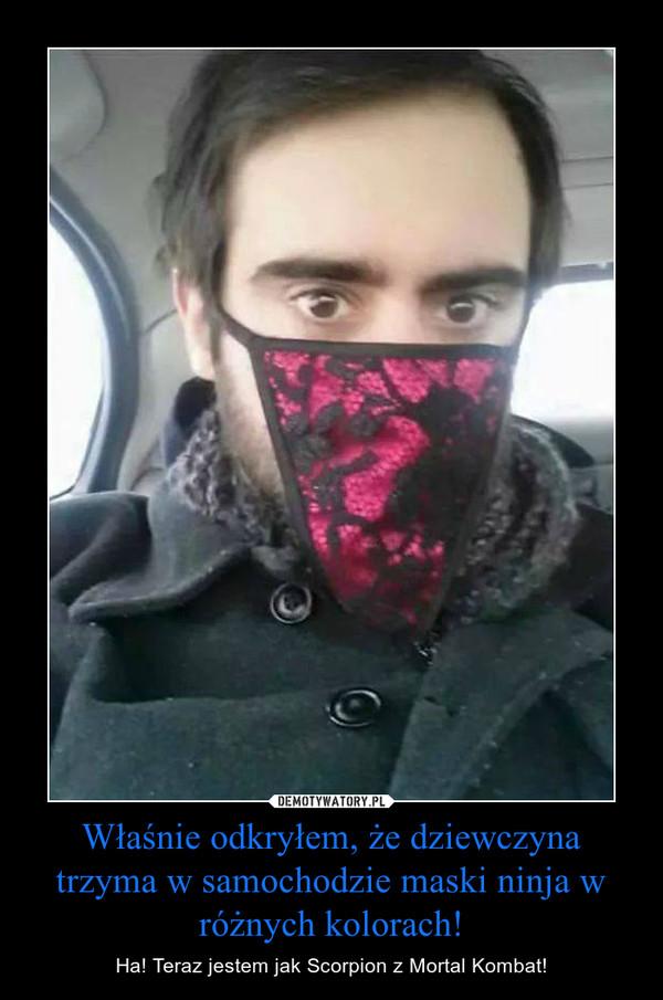 Właśnie odkryłem, że dziewczyna trzyma w samochodzie maski ninja w różnych kolorach! – Ha! Teraz jestem jak Scorpion z Mortal Kombat!
