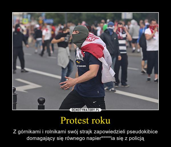 Protest roku – Z górnikami i rolnikami swój strajk zapowiedzieli pseudokibice domagający się równego napier*****ia się z policją