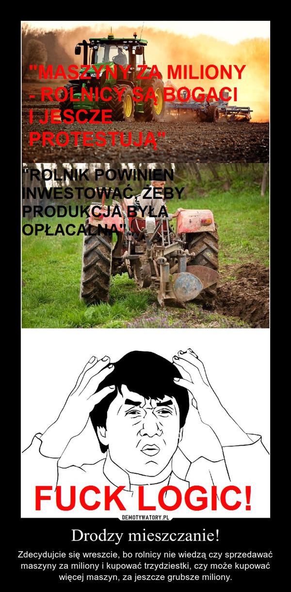 Drodzy mieszczanie! – Zdecydujcie się wreszcie, bo rolnicy nie wiedzą czy sprzedawać maszyny za miliony i kupować trzydziestki, czy może kupować więcej maszyn, za jeszcze grubsze miliony.