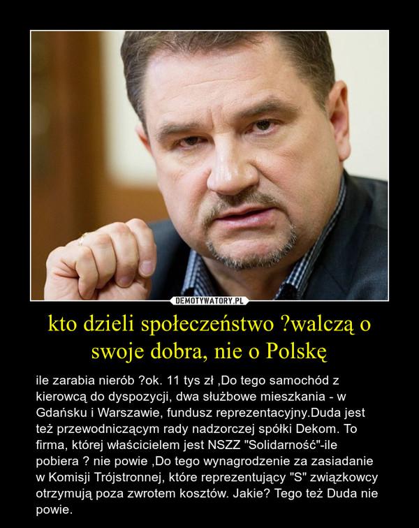 """kto dzieli społeczeństwo ?walczą o swoje dobra, nie o Polskę – ile zarabia nierób ?ok. 11 tys zł ,Do tego samochód z kierowcą do dyspozycji, dwa służbowe mieszkania - w Gdańsku i Warszawie, fundusz reprezentacyjny.Duda jest też przewodniczącym rady nadzorczej spółki Dekom. To firma, której właścicielem jest NSZZ """"Solidarność""""-ile pobiera ? nie powie ,Do tego wynagrodzenie za zasiadanie w Komisji Trójstronnej, które reprezentujący """"S"""" związkowcy otrzymują poza zwrotem kosztów. Jakie? Tego też Duda nie powie."""