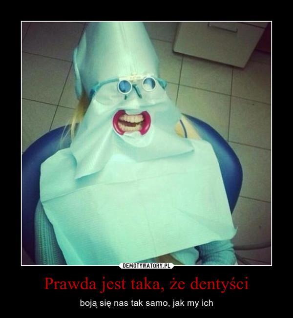 Prawda jest taka, że dentyści – boją się nas tak samo, jak my ich