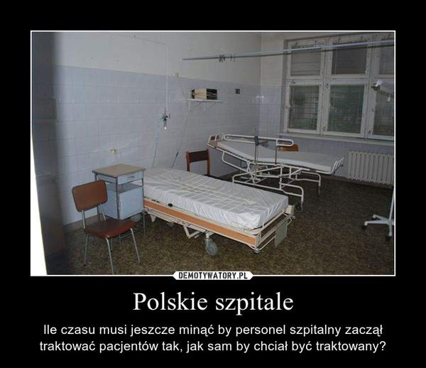 Polskie szpitale – Ile czasu musi jeszcze minąć by personel szpitalny zaczął traktować pacjentów tak, jak sam by chciał być traktowany?