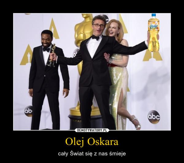 Olej Oskara – cały Świat się z nas śmieje